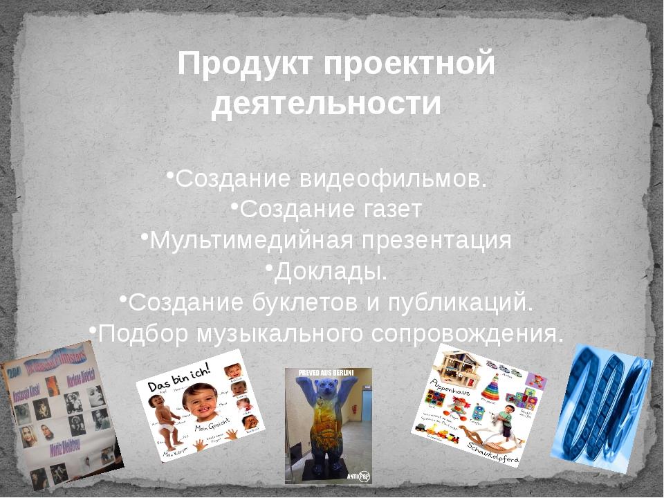Продукт проектной деятельности Создание видеофильмов. Создание газет Мультиме...