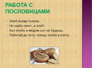Хлеб всему голова. Не шуба греет, а хлеб. Без хлеба и мёдом сыт не будешь. Ра