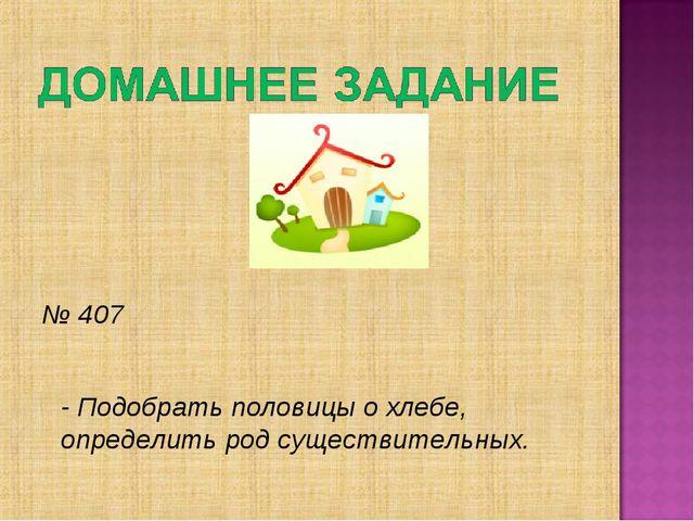 № 407 - Подобрать половицы о хлебе, определить род существительных.