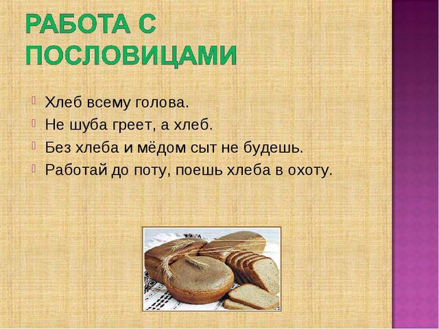 Хлеб всему голова. Не шуба греет, а хлеб. Без хлеба и мёдом сыт не будешь. Ра...