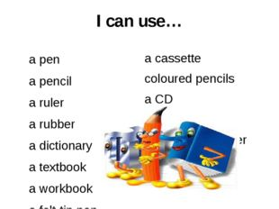 I can use… a pen a pencil a ruler a rubber a dictionary a textbook a workbook