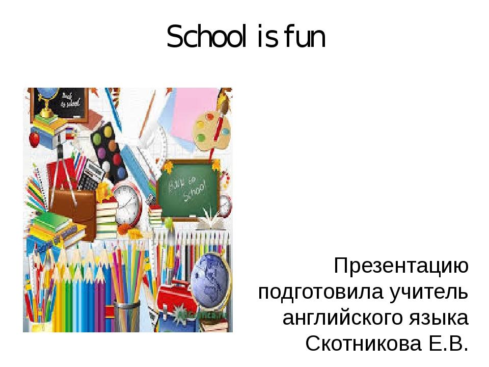 School is fun Презентацию подготовила учитель английского языка Скотникова Е.В.