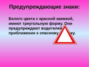 Предупреждающие знаки: Белого цвета с красной каемкой, имеют треугольную форм