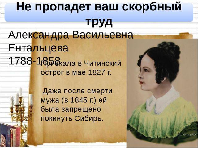 Не пропадет ваш скорбный труд Александра Васильевна Ентальцева 1788-1858 При...