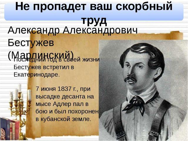 Не пропадет ваш скорбный труд Александр Александрович Бестужев (Марлинский)...