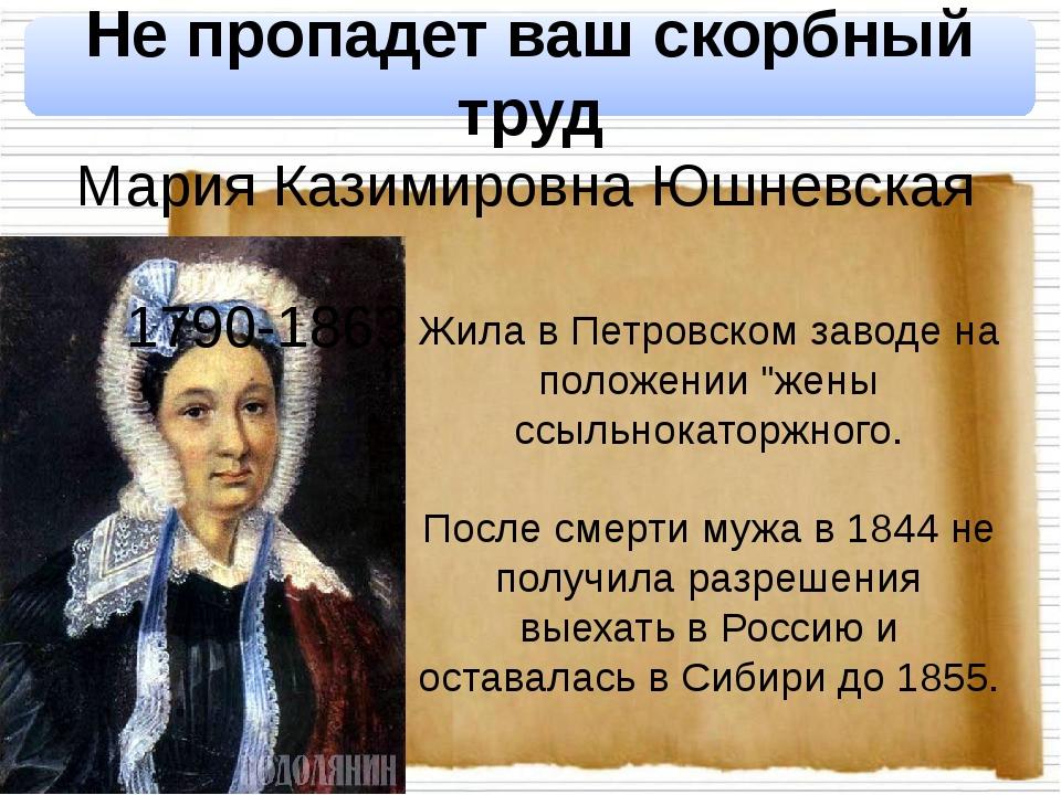 Не пропадет ваш скорбный труд Мария Казимировна Юшневская 1790-1863 Жила в П...
