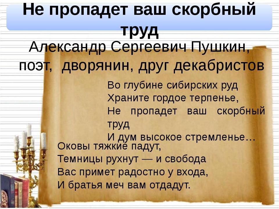 Александр Сергеевич Пушкин, поэт, дворянин, друг декабристов Не пропадет ваш...