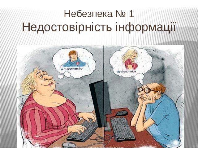 Небезпека № 1 Недостовірність інформації