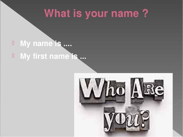 What is your name ? My name is .... My first name is ...