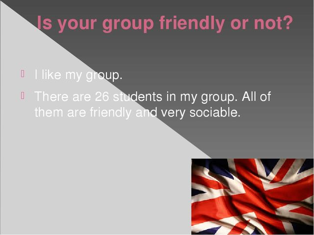 Is your group friendly or not? I like my group. There are 26 students in my g...