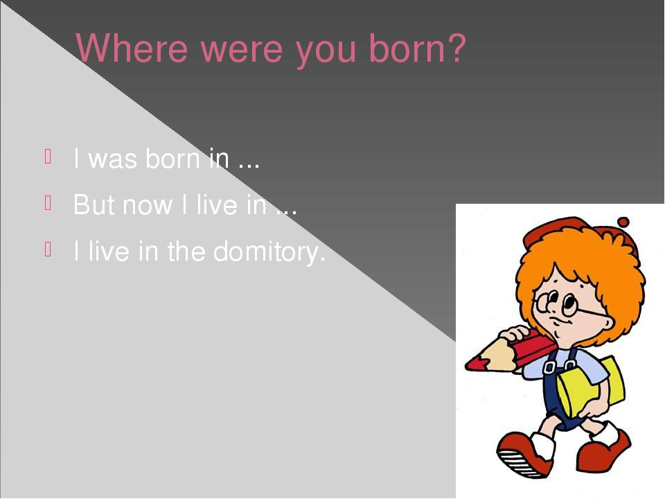 Where were you born? I was born in ... But now I live in ... I live in the do...