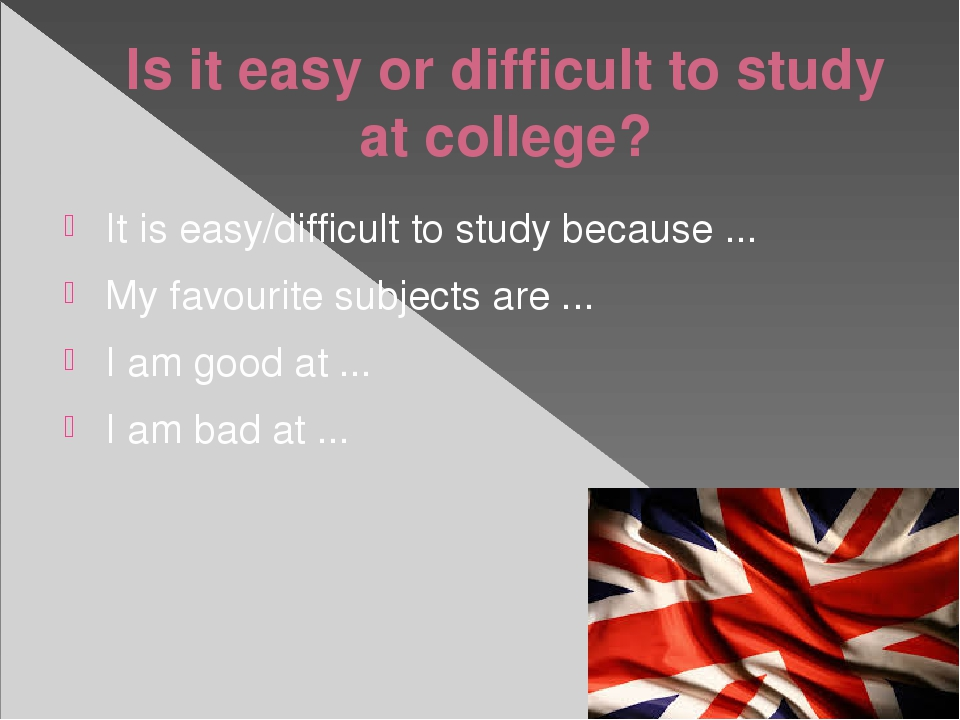 Is it easy or difficult to study at college? It is easy/difficult to study be...