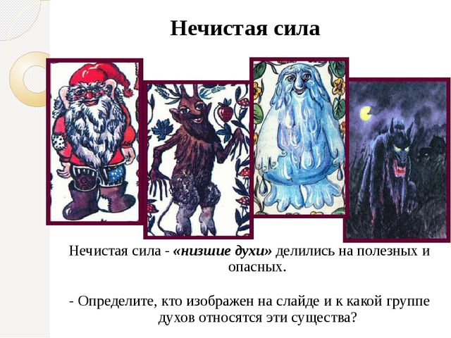 Нечистая сила Нечистая сила - «низшие духи» делились на полезных и опасных. -...