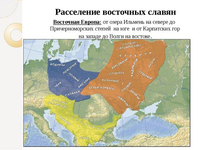 Расселение славян Расселение восточных славян Восточная Европа: от озера Ильм...