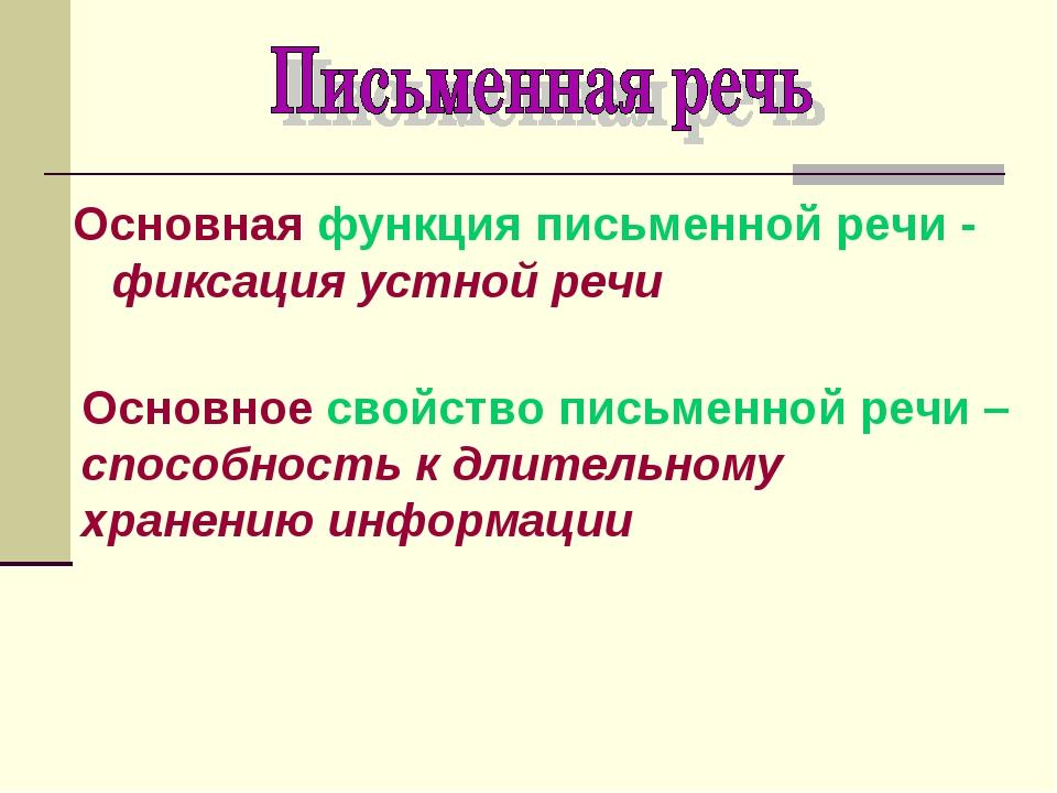 Основная функция письменной речи - фиксация устной речи Основное свойство пис...