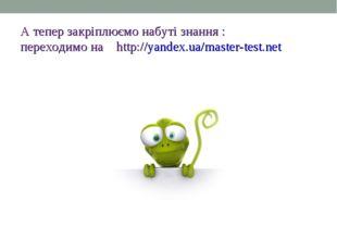 А тепер закріплюємо набуті знання : переходимо на http://yandex.ua/master-tes