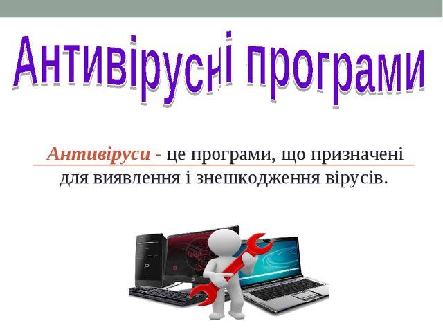 Антивіруси - це програми, що призначені для виявлення і знешкодження вірусів.
