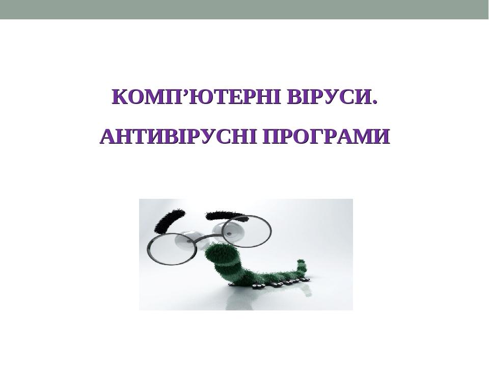 КОМП'ЮТЕРНІ ВІРУСИ. АНТИВІРУСНІ ПРОГРАМИ
