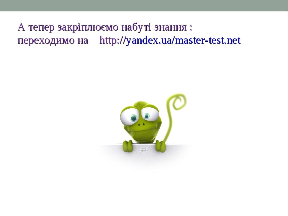 А тепер закріплюємо набуті знання : переходимо на http://yandex.ua/master-tes...