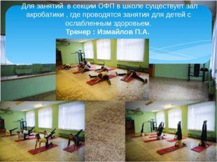 Для занятий в секции ОФП в школе существует зал акробатики , где проводятся