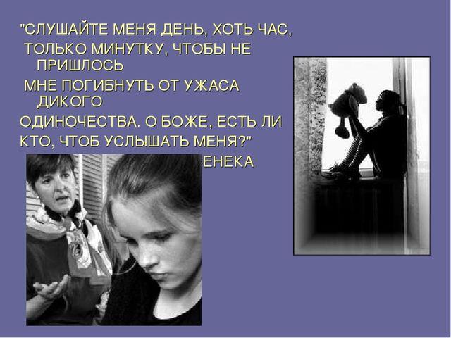 """""""СЛУШАЙТЕ МЕНЯ ДЕНЬ, ХОТЬ ЧАС, ТОЛЬКО МИНУТКУ, ЧТОБЫ НЕ ПРИШЛОСЬ МНЕ ПОГИБНУТ..."""