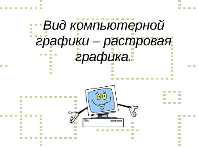Вид компьютерной графики – растровая графика.