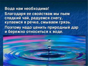 Вода нам необходима! Благодаря ее свойствам мы пьем сладкий чай, радуемся сне