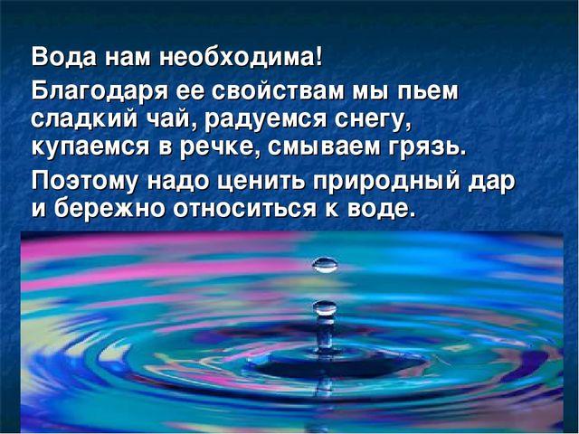 Вода нам необходима! Благодаря ее свойствам мы пьем сладкий чай, радуемся сне...