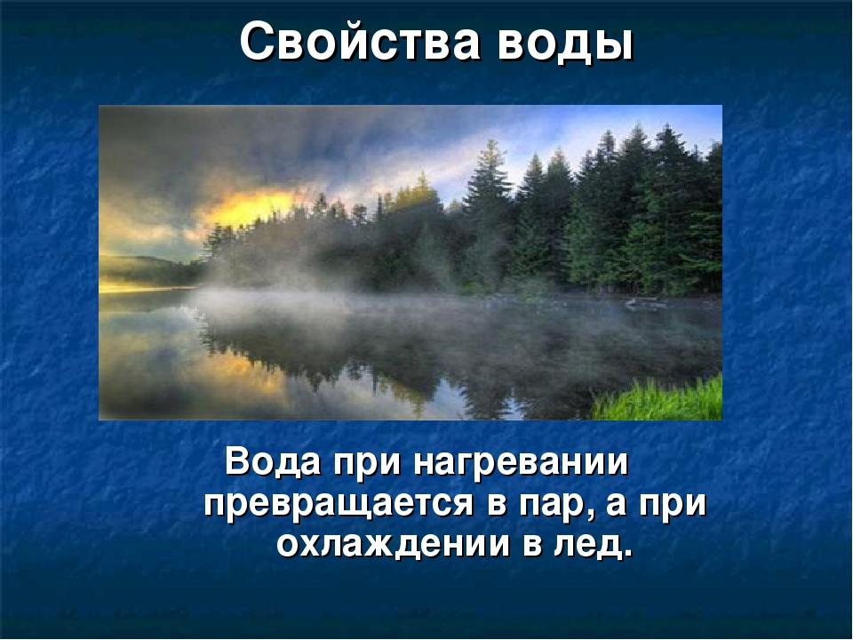 Свойства воды Вода при нагревании превращается в пар, а при охлаждении в лед.