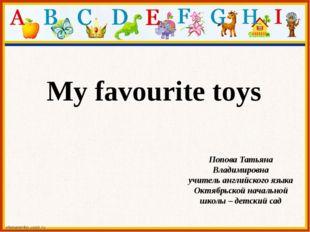 My favourite toys Попова Татьяна Владимировна учитель английского языка Октяб
