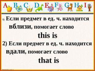 Если предмет в ед. ч. находится вблизи, помогает слово this is 2) Если предме