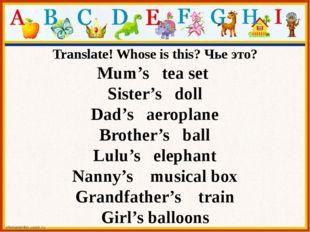 Translate! Whose is this? Чье это? Mum's tea set Sister's doll Dad's aeroplan