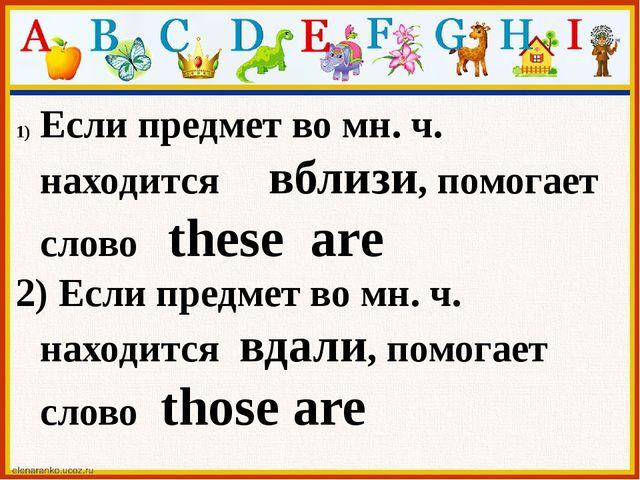 Если предмет во мн. ч. находится вблизи, помогает слово these are 2) Если пре...