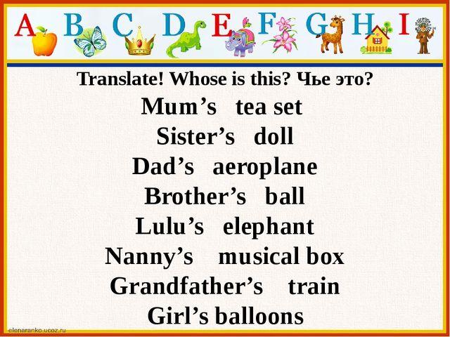 Translate! Whose is this? Чье это? Mum's tea set Sister's doll Dad's aeroplan...
