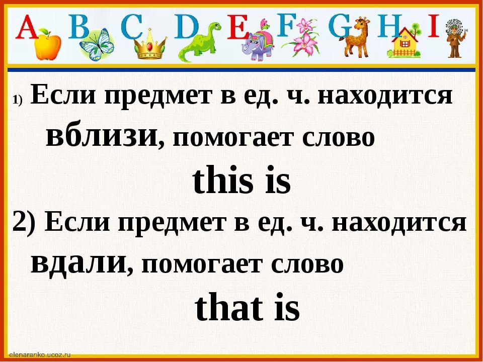Если предмет в ед. ч. находится вблизи, помогает слово this is 2) Если предме...