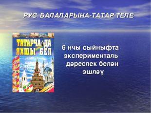 РУС БАЛАЛАРЫНА-ТАТАР ТЕЛЕ 6 нчы сыйныфта эксперименталь дәреслек белән эшләү