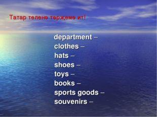 Татар теленә тәрҗемә ит! department –  clothes –  hats –  shoes –