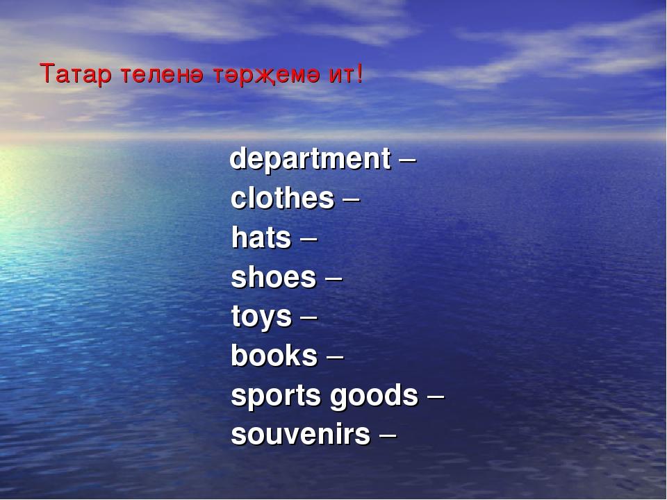 Татар теленә тәрҗемә ит! department –  clothes –  hats –  shoes –...
