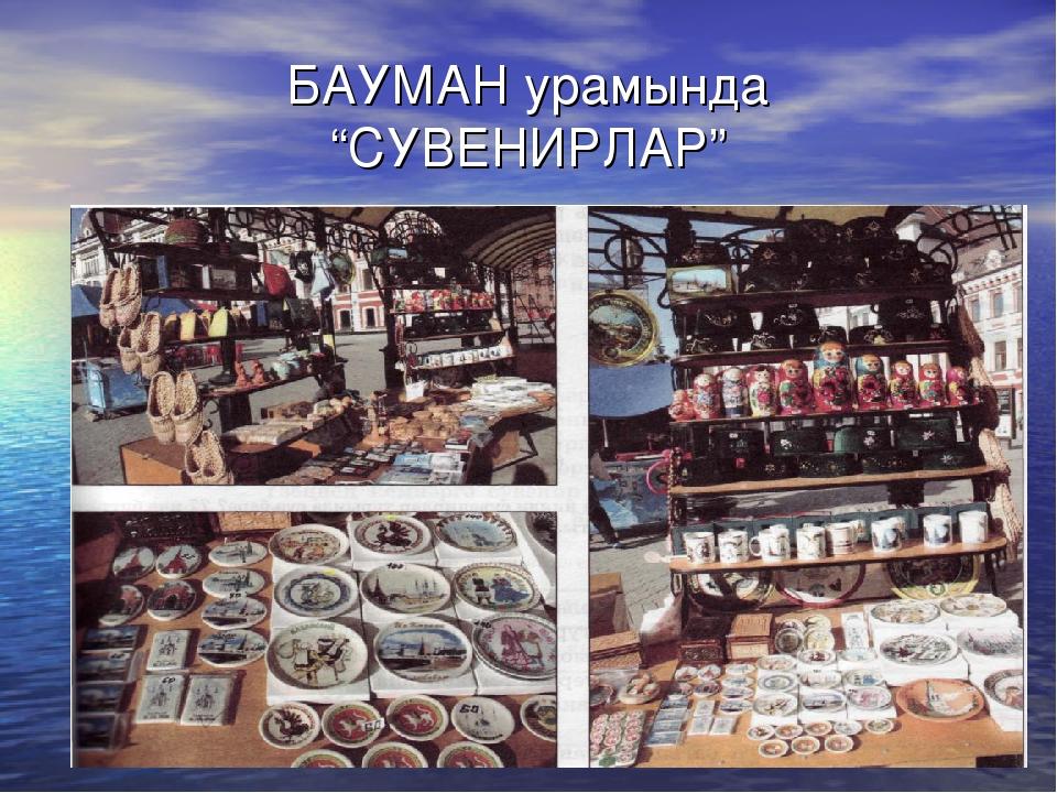 """БАУМАН урамында """"СУВЕНИРЛАР"""""""
