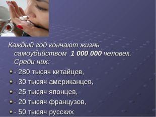 Каждый год кончают жизнь самоубийством 1 000 000 человек. Среди них: - 280 ты