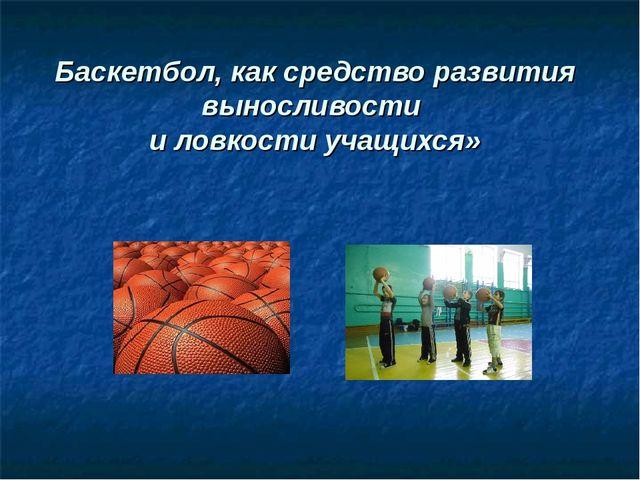 Баскетбол, как средство развития выносливости и ловкости учащихся»