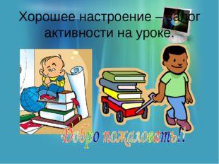 Хорошее настроение – залог активности на уроке.