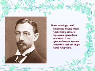 Известный русский писатель Бунин Иван Алексеевич писал о гармонии природы и