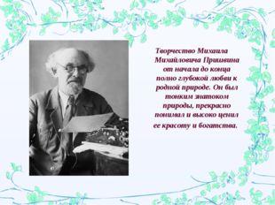 Творчество Михаила Михайловича Пришвина от начала до конца полно глубокой люб