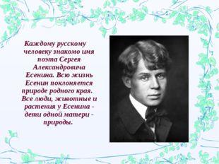 Каждому русскому человеку знакомо имя поэта Сергея Александровича Есенина. Вс