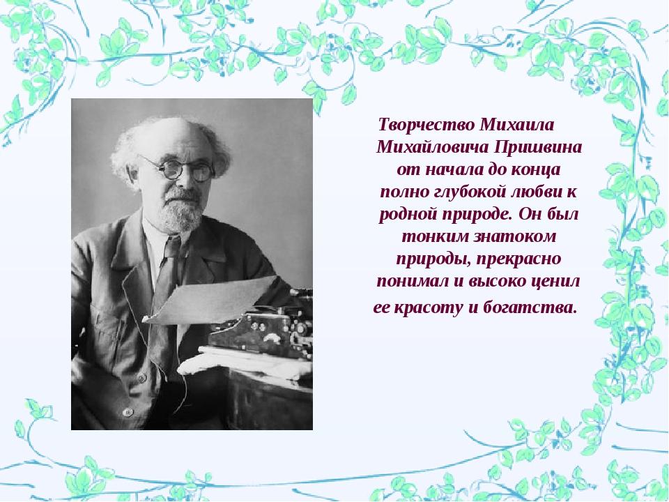 Творчество Михаила Михайловича Пришвина от начала до конца полно глубокой люб...