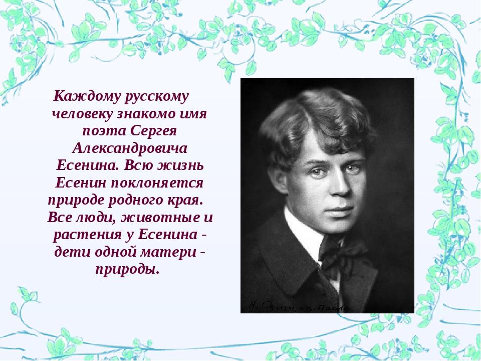 Каждому русскому человеку знакомо имя поэта Сергея Александровича Есенина. Вс...