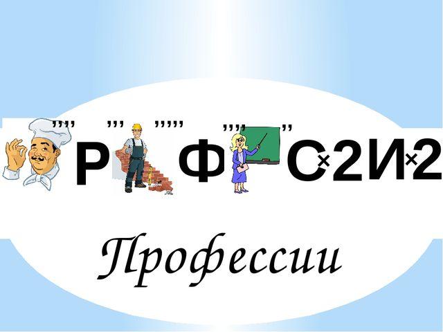 Ф Р Профессии ,,,, ,,,,, ,,, ,,,, ,, С 2 × И 2 ×