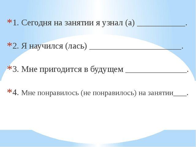 1. Сегодня на занятии я узнал (а) ___________. 2. Я научился (лась) _________...