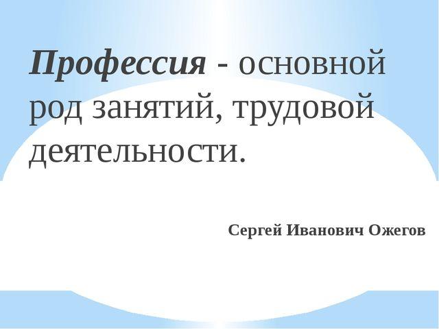 Профессия - основной род занятий, трудовой деятельности. Сергей Иванович Ожегов